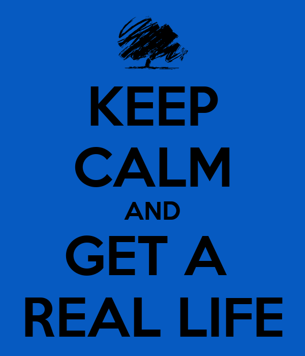 KEEP CALM AND GET A  REAL LIFE