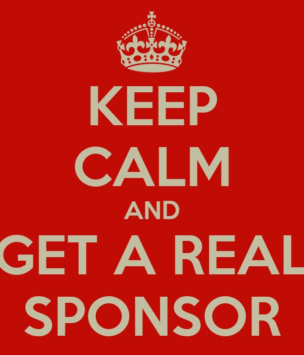 KEEP CALM AND GET A REAL SPONSOR