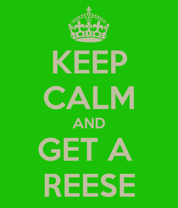 KEEP CALM AND GET A  REESE
