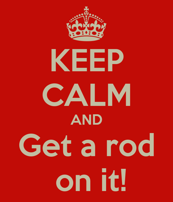 KEEP CALM AND Get a rod  on it!