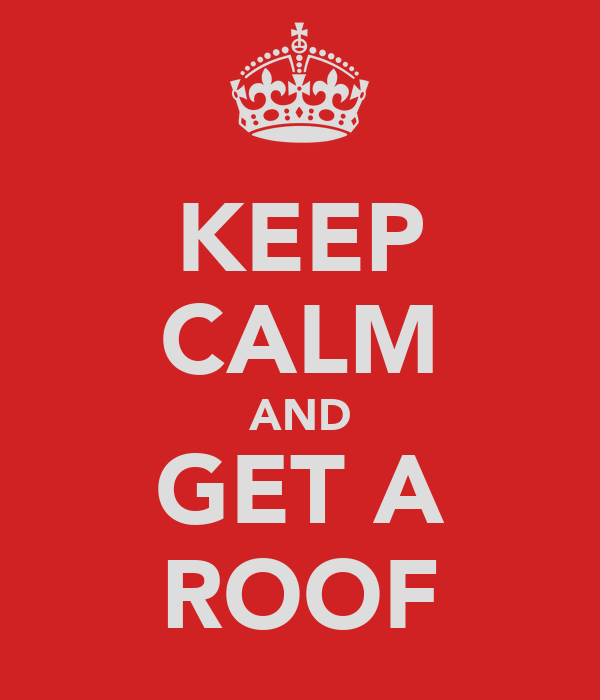 KEEP CALM AND GET A ROOF