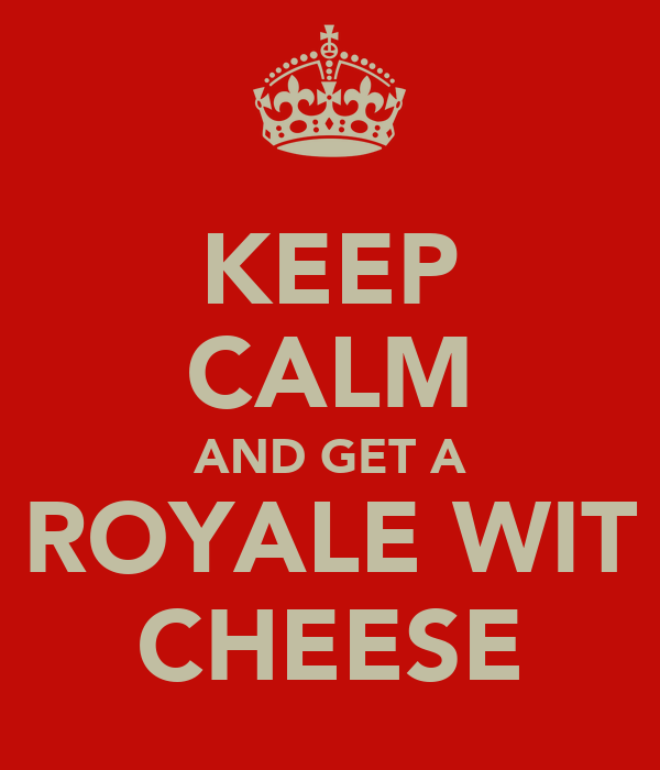 KEEP CALM AND GET A ROYALE WIT CHEESE