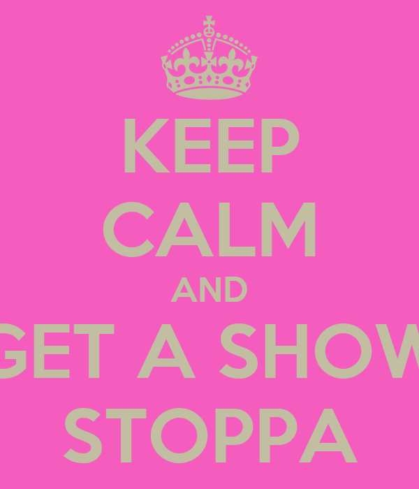 KEEP CALM AND GET A SHOW STOPPA