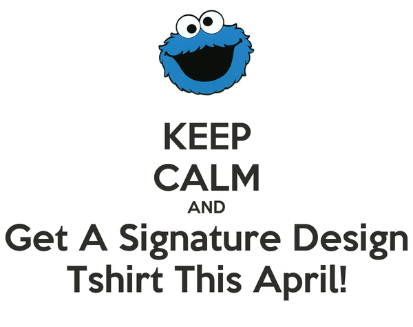 KEEP CALM AND Get A Signature Design Tshirt This April!