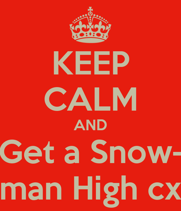 KEEP CALM AND Get a Snow- man High cx