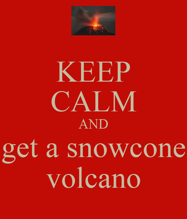 KEEP CALM AND get a snowcone volcano