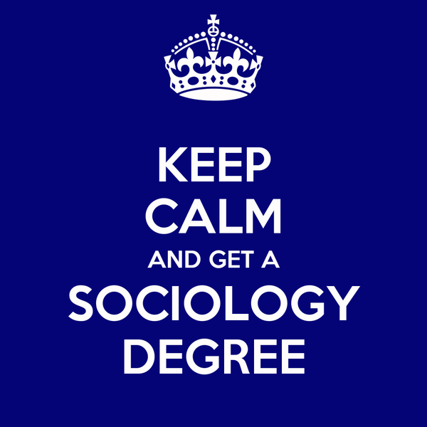 KEEP CALM AND GET A SOCIOLOGY DEGREE