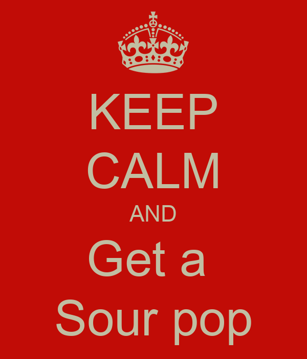 KEEP CALM AND Get a  Sour pop