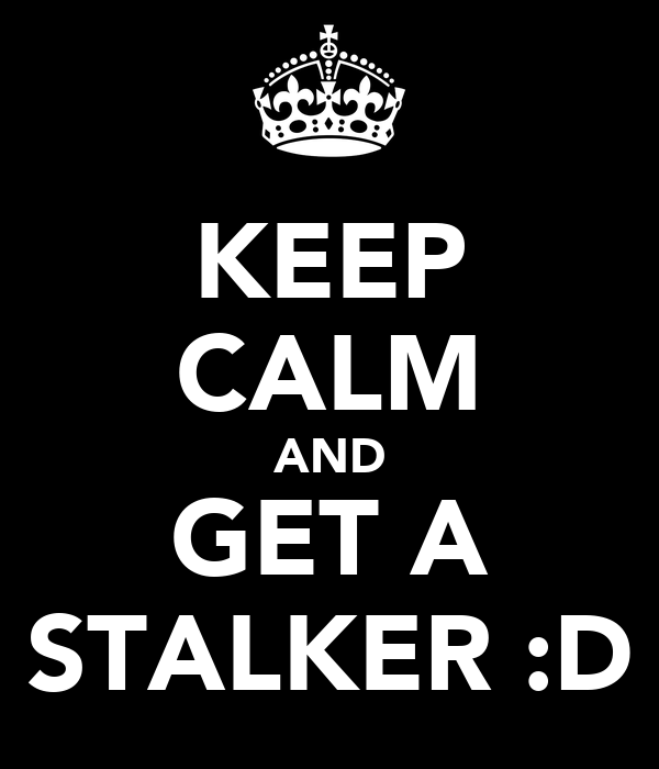 KEEP CALM AND GET A STALKER :D