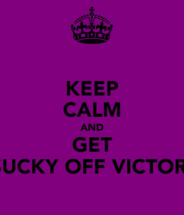 KEEP CALM AND GET A SUCKY OFF VICTORIA