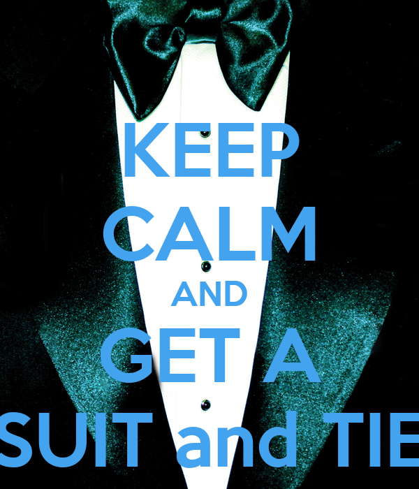KEEP CALM AND GET A SUIT and TIE