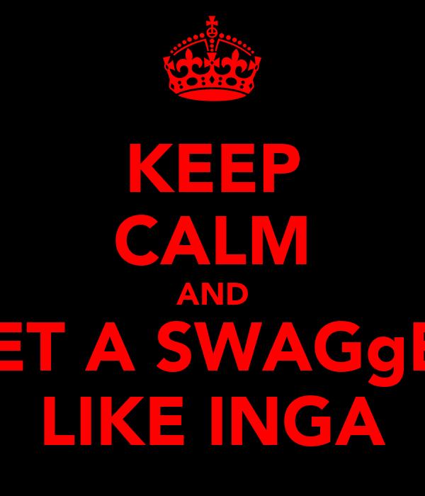 KEEP CALM AND GET A SWAGgER LIKE INGA