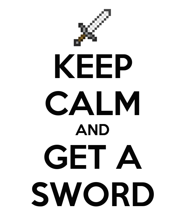 KEEP CALM AND GET A SWORD