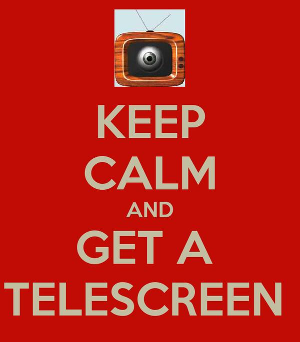 KEEP CALM AND GET A  TELESCREEN