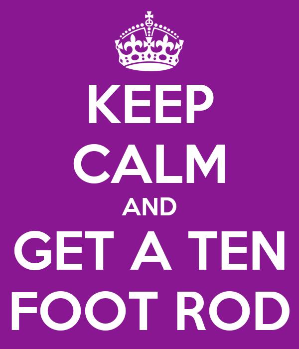 KEEP CALM AND GET A TEN FOOT ROD
