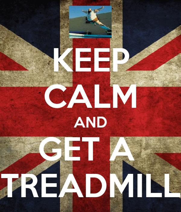 KEEP CALM AND GET A  TREADMILL