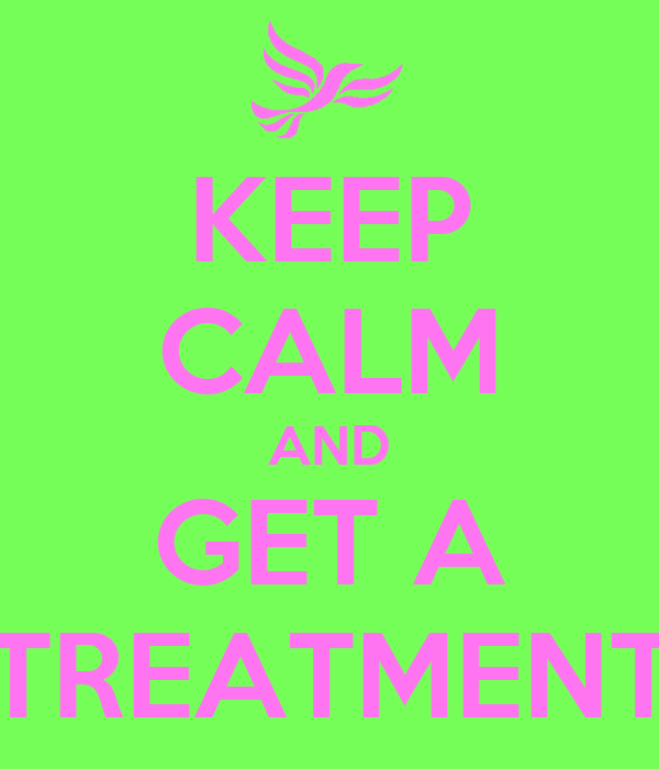 KEEP CALM AND GET A TREATMENT