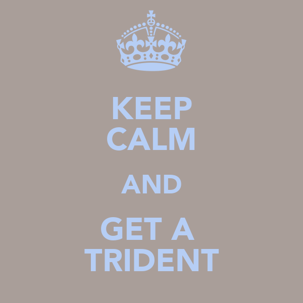 KEEP CALM AND GET A  TRIDENT