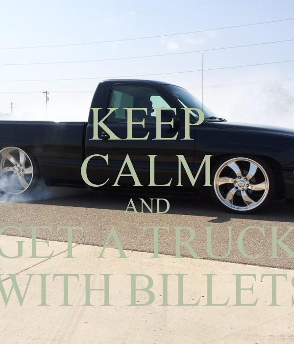 KEEP CALM AND GET A TRUCK  WITH BILLETS