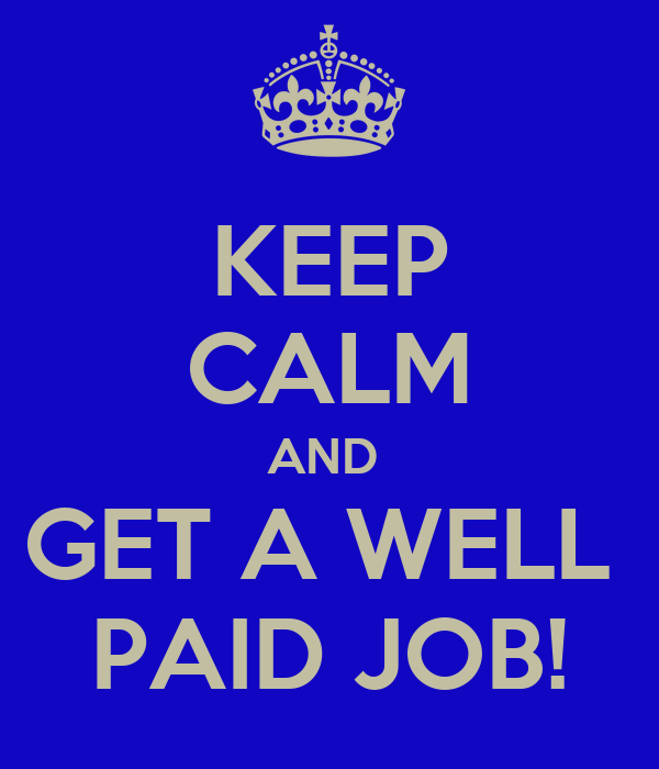 KEEP CALM AND  GET A WELL  PAID JOB!