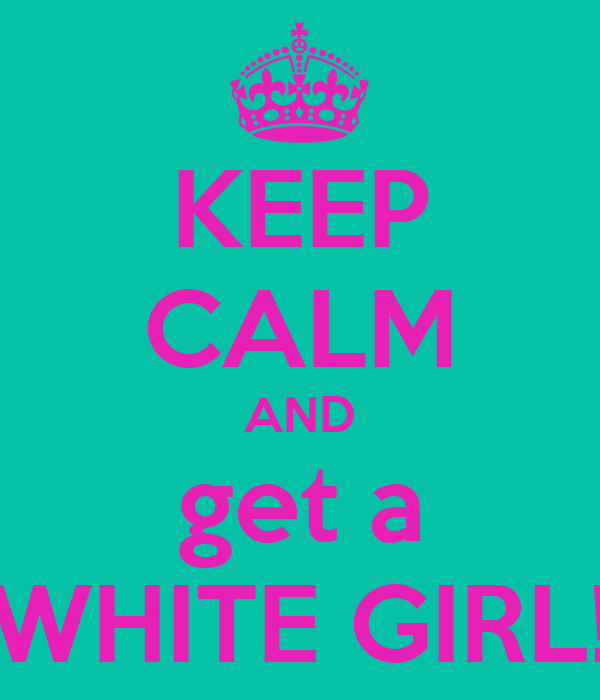 KEEP CALM AND get a WHITE GIRL!