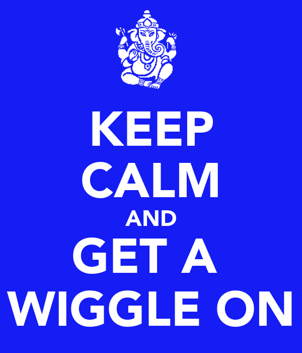 KEEP CALM AND GET A  WIGGLE ON
