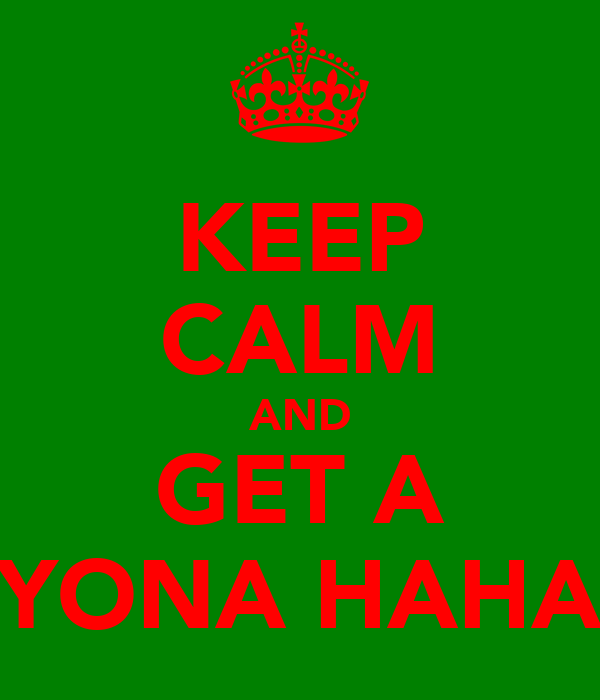 KEEP CALM AND GET A YONA HAHA