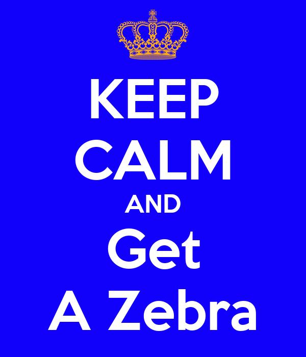 KEEP CALM AND Get A Zebra