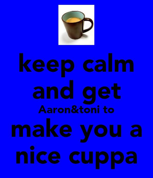 keep calm and get Aaron&toni to make you a nice cuppa