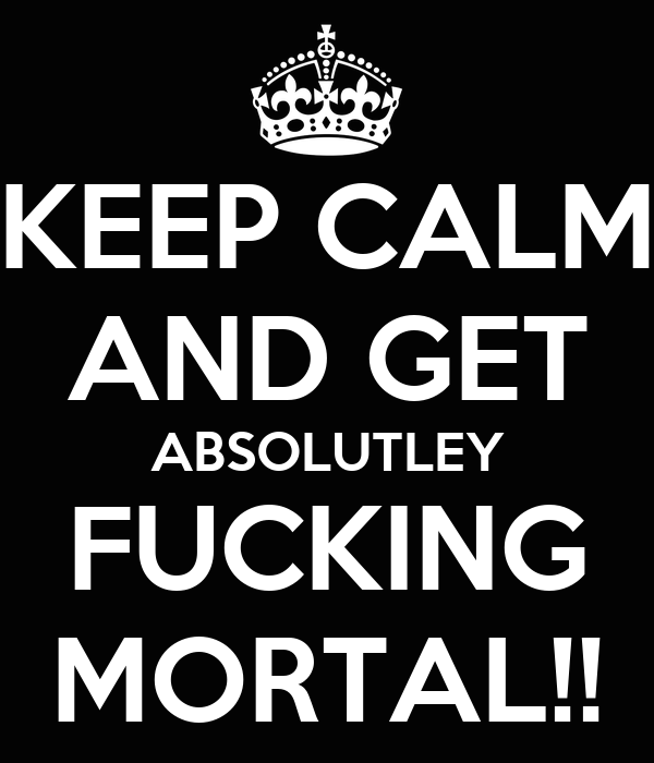 KEEP CALM AND GET ABSOLUTLEY FUCKING MORTAL!!