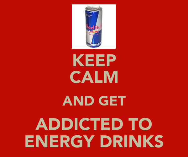 KEEP CALM AND GET ADDICTED TO ENERGY DRINKS