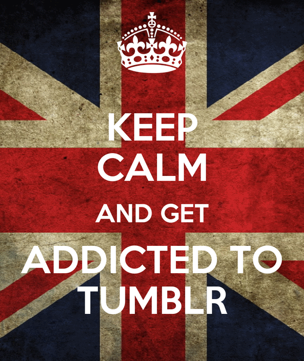 KEEP CALM AND GET ADDICTED TO TUMBLR