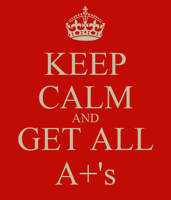 KEEP CALM AND GET ALL A+'s