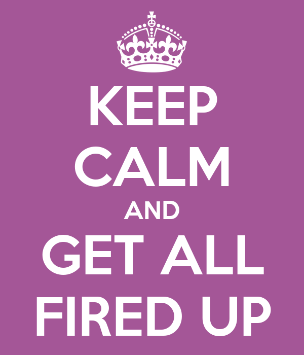 KEEP CALM AND  GET ALL  FIRED UP