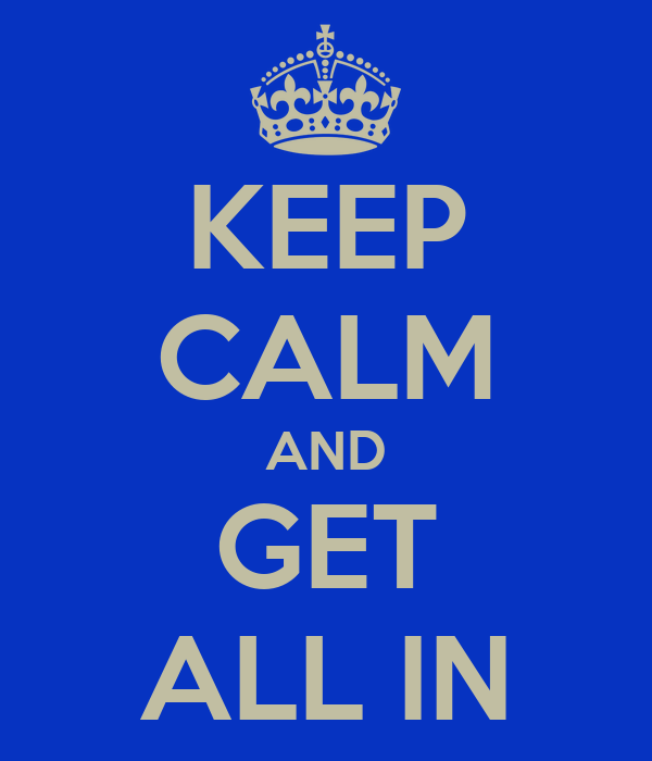 KEEP CALM AND GET ALL IN