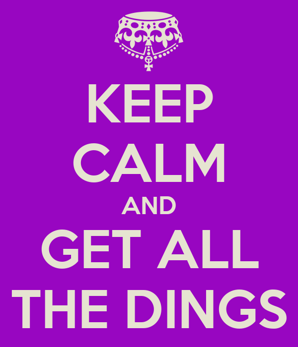KEEP CALM AND GET ALL THE DINGS
