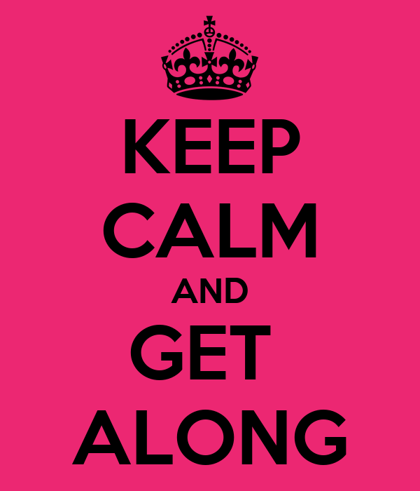 KEEP CALM AND GET  ALONG