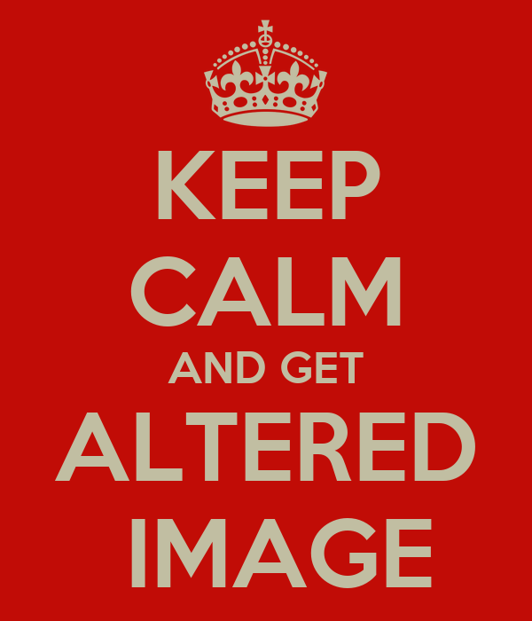 KEEP CALM AND GET ALTERED  IMAGE