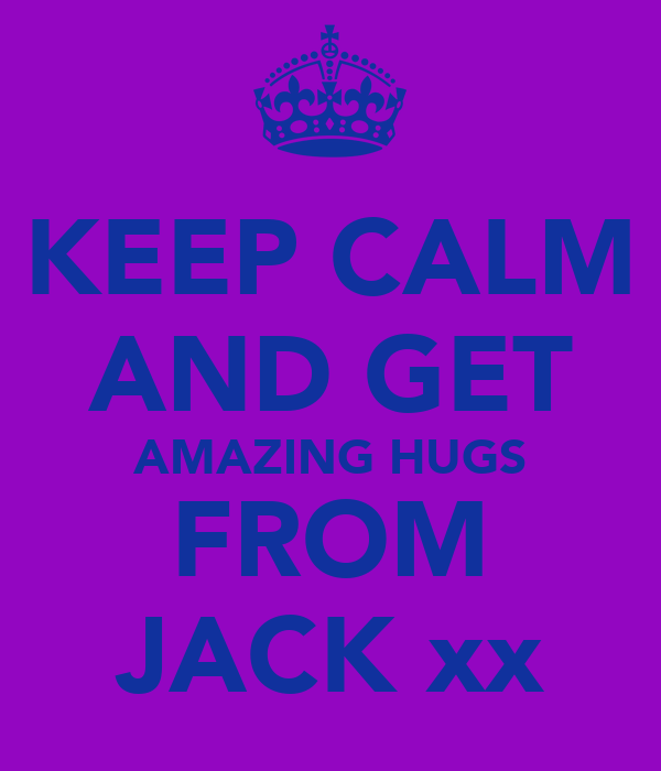 KEEP CALM AND GET AMAZING HUGS FROM JACK xx