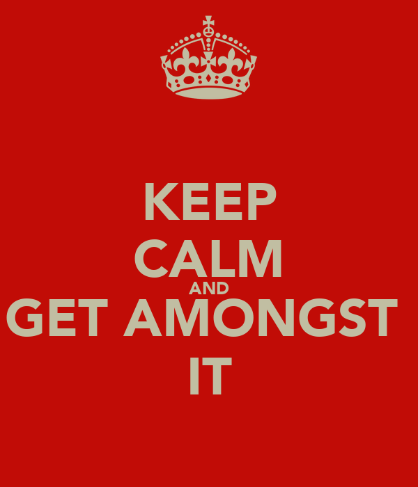 KEEP CALM AND GET AMONGST  IT