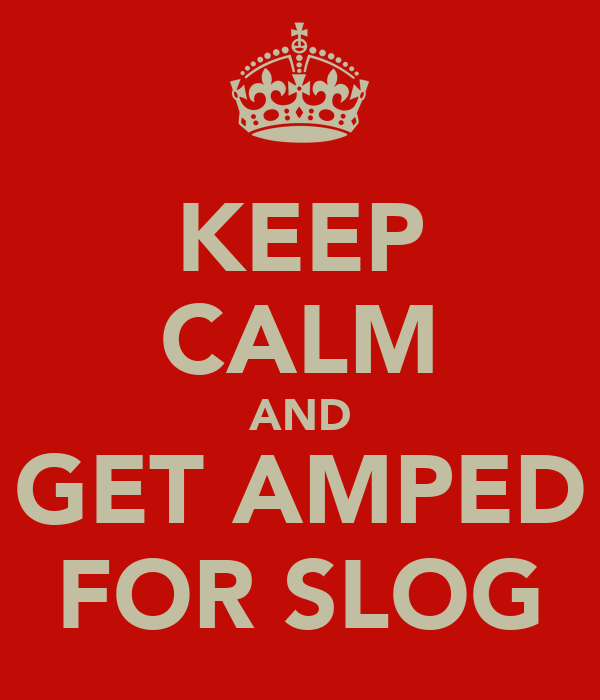KEEP CALM AND GET AMPED FOR SLOG