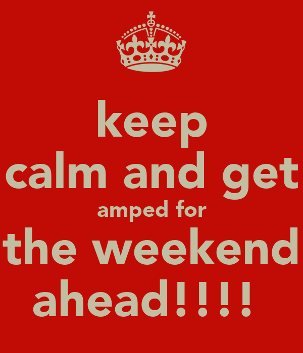 keep calm and get amped for the weekend ahead!!!!