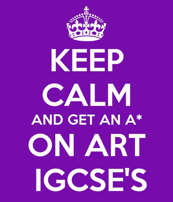 KEEP CALM AND GET AN A* ON ART  IGCSE'S
