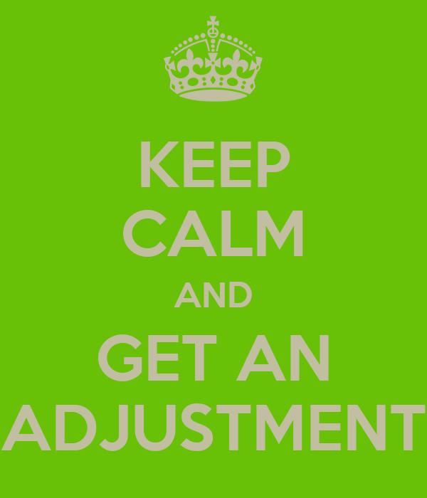 KEEP CALM AND GET AN ADJUSTMENT