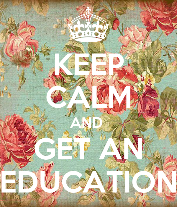 KEEP CALM AND  GET AN EDUCATION