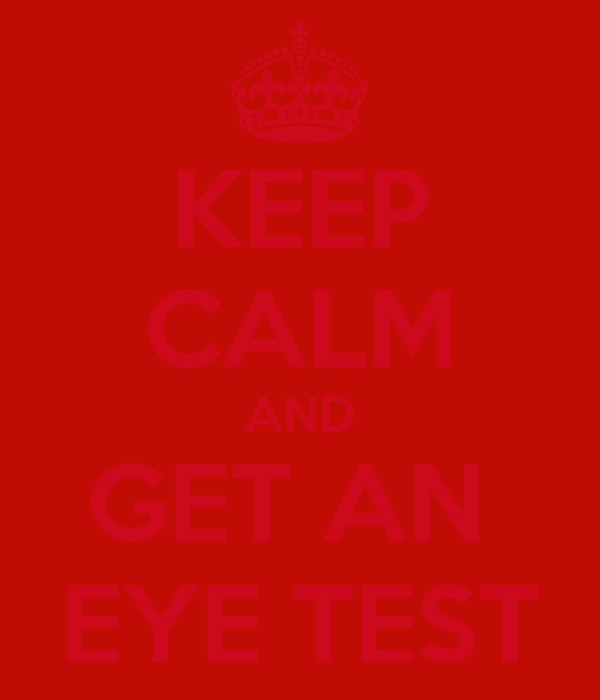 KEEP CALM AND GET AN  EYE TEST