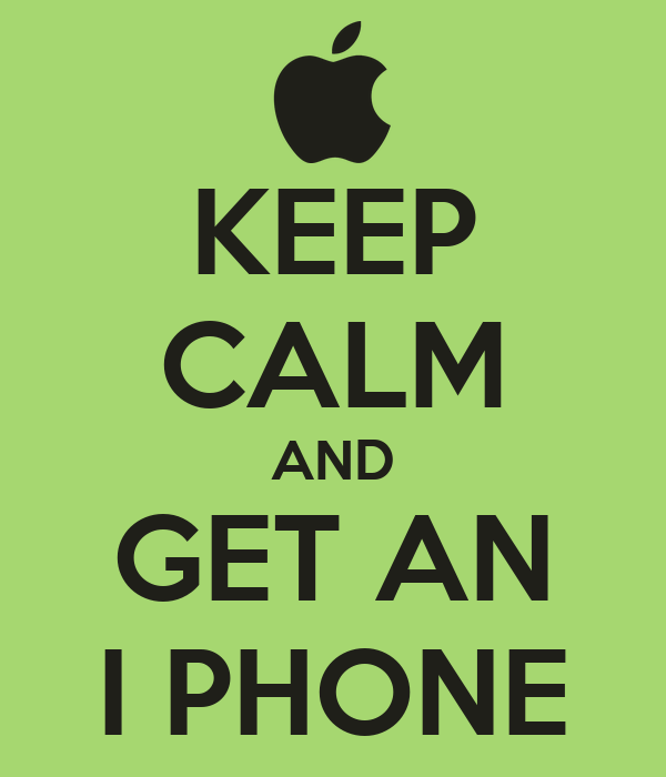 KEEP CALM AND GET AN I PHONE