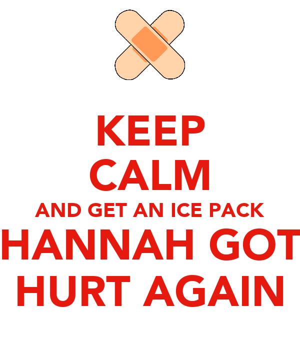 KEEP CALM AND GET AN ICE PACK HANNAH GOT HURT AGAIN
