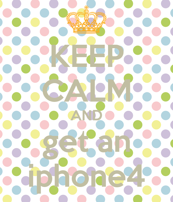 KEEP CALM AND get an iphone4