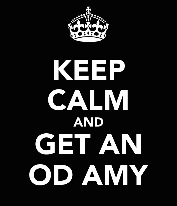 KEEP CALM AND GET AN OD AMY